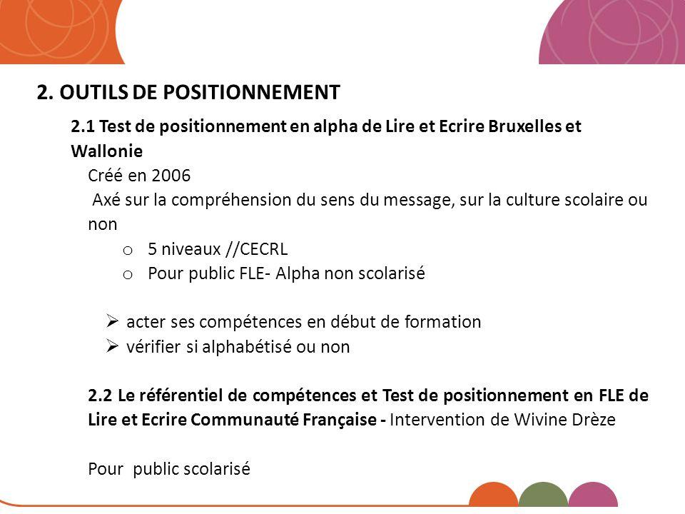 2. OUTILS DE POSITIONNEMENT 2.1 Test de positionnement en alpha de Lire et Ecrire Bruxelles et Wallonie Créé en 2006 Axé sur la compréhension du sens