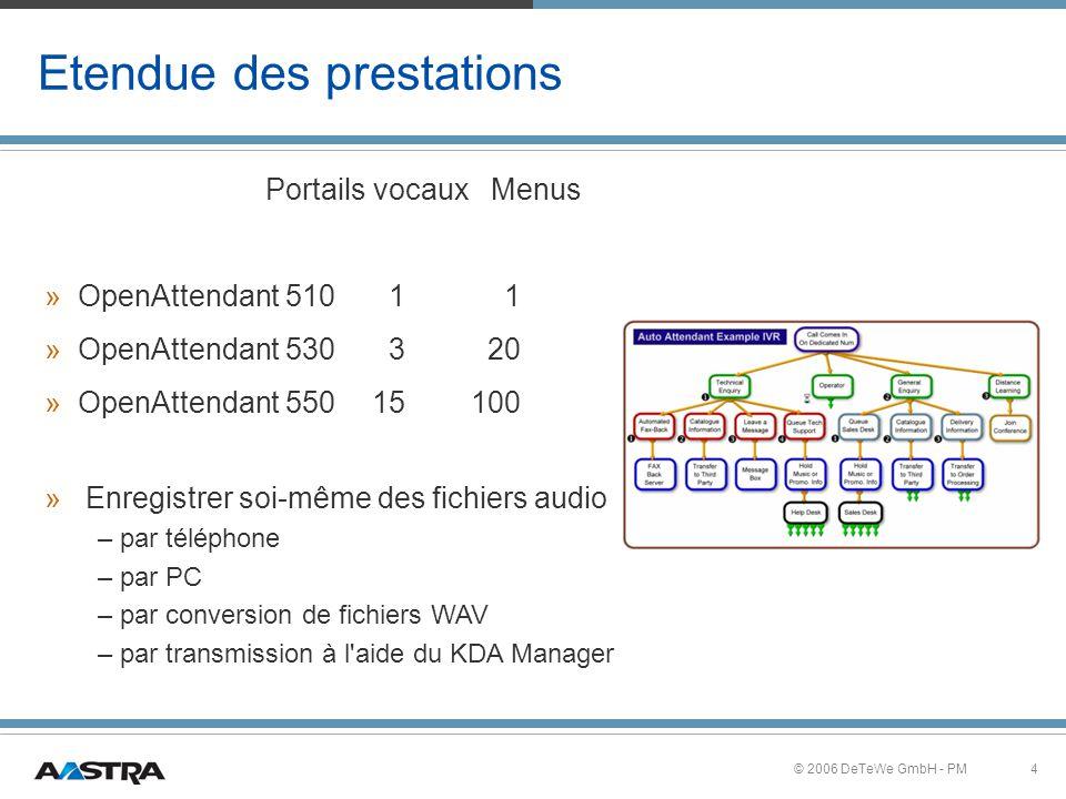 4© 2006 DeTeWe GmbH - PM Etendue des prestations Portails vocaux Menus » » OpenAttendant 510 1 1 » » OpenAttendant 530 3 20 » » OpenAttendant 550 15100 » » Enregistrer soi-même des fichiers audio – – par téléphone – – par PC – – par conversion de fichiers WAV – – par transmission à l aide du KDA Manager