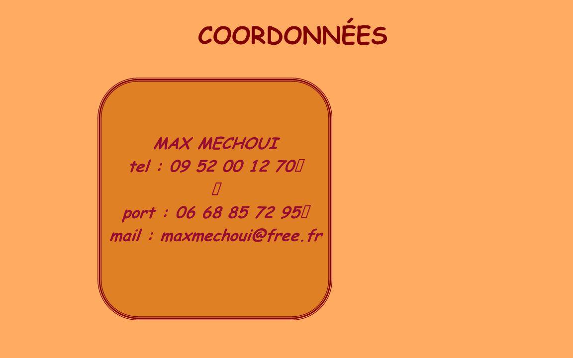 COORDONNÉES MAX MECHOUI tel : 09 52 00 12 70 port : 06 68 85 72 95 mail : maxmechoui@free.fr