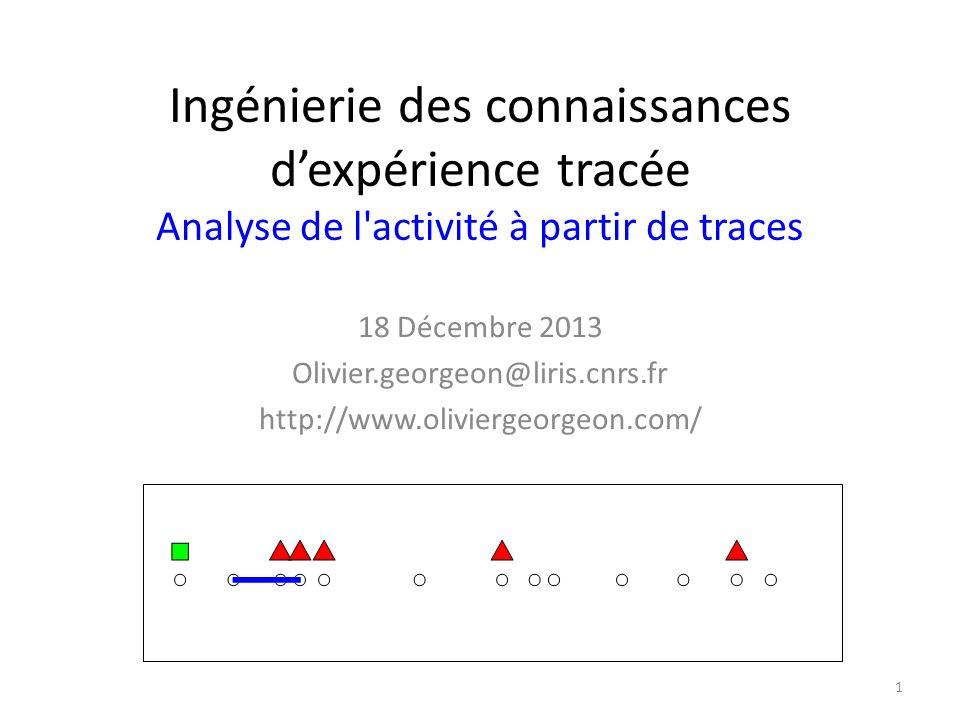Ingénierie des connaissances d'expérience tracée Analyse de l activité à partir de traces 18 Décembre 2013 Olivier.georgeon@liris.cnrs.fr http://www.oliviergeorgeon.com/ 1