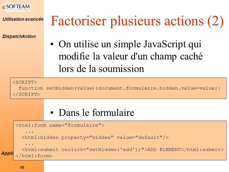© 10 Utilisation avancée Applications Struts Factoriser plusieurs actions (2) On utilise un simple JavaScript qui modifie la valeur d'un champ caché l