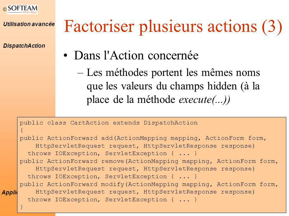 © 11 Utilisation avancée Applications Struts Factoriser plusieurs actions (3) Dans l Action concernée –Les méthodes portent les mêmes noms que les valeurs du champs hidden (à la place de la méthode execute(...)) DispatchAction public class CartAction extends DispatchAction { public ActionForward add(ActionMapping mapping, ActionForm form, HttpServletRequest request, HttpServletResponse response) throws IOException, ServletException {...