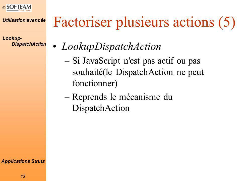 © 13 Utilisation avancée Applications Struts Factoriser plusieurs actions (5) LookupDispatchAction –Si JavaScript n est pas actif ou pas souhaité(le DispatchAction ne peut fonctionner) –Reprends le mécanisme du DispatchAction Lookup- DispatchAction