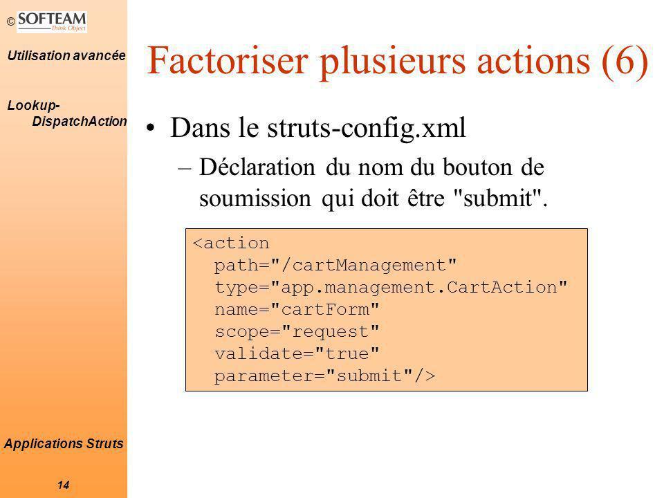 © 14 Utilisation avancée Applications Struts Factoriser plusieurs actions (6) Dans le struts-config.xml –Déclaration du nom du bouton de soumission qui doit être submit .
