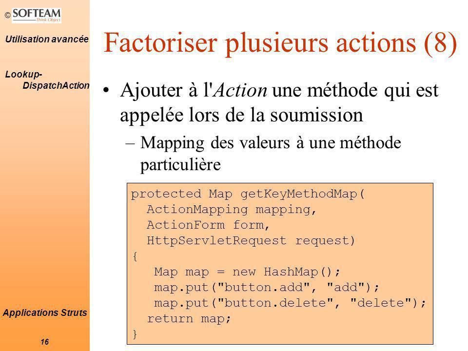 © 16 Utilisation avancée Applications Struts Factoriser plusieurs actions (8) Ajouter à l Action une méthode qui est appelée lors de la soumission –Mapping des valeurs à une méthode particulière protected Map getKeyMethodMap( ActionMapping mapping, ActionForm form, HttpServletRequest request) { Map map = new HashMap(); map.put( button.add , add ); map.put( button.delete , delete ); return map; } Lookup- DispatchAction