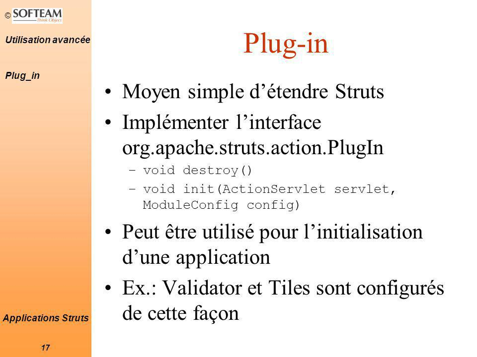 © 17 Utilisation avancée Applications Struts Plug-in Moyen simple d'étendre Struts Implémenter l'interface org.apache.struts.action.PlugIn –void destr