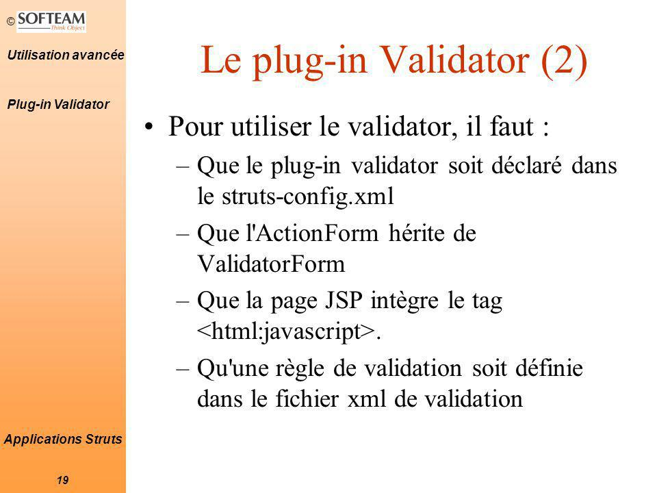 © 19 Utilisation avancée Applications Struts Le plug-in Validator (2) Pour utiliser le validator, il faut : –Que le plug-in validator soit déclaré dans le struts-config.xml –Que l ActionForm hérite de ValidatorForm –Que la page JSP intègre le tag.