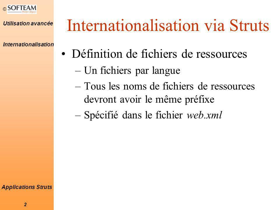 © 2 Applications Struts Internationalisation via Struts Définition de fichiers de ressources –Un fichiers par langue –Tous les noms de fichiers de ressources devront avoir le même préfixe –Spécifié dans le fichier web.xml Internationalisation
