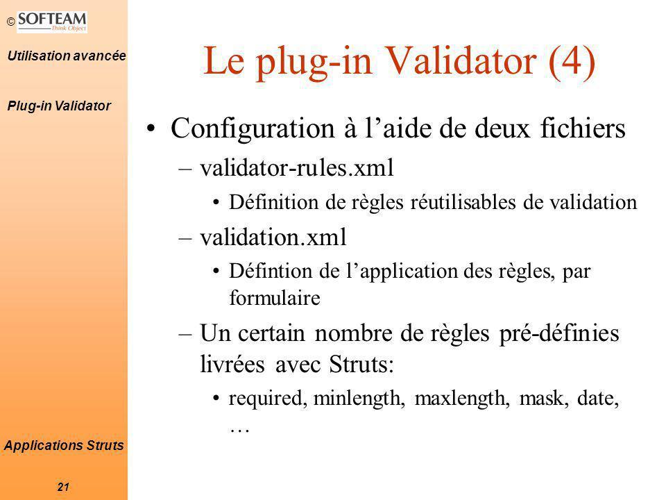 © 21 Utilisation avancée Applications Struts Le plug-in Validator (4) Configuration à l'aide de deux fichiers –validator-rules.xml Définition de règles réutilisables de validation –validation.xml Défintion de l'application des règles, par formulaire –Un certain nombre de règles pré-définies livrées avec Struts: required, minlength, maxlength, mask, date, … Plug-in Validator