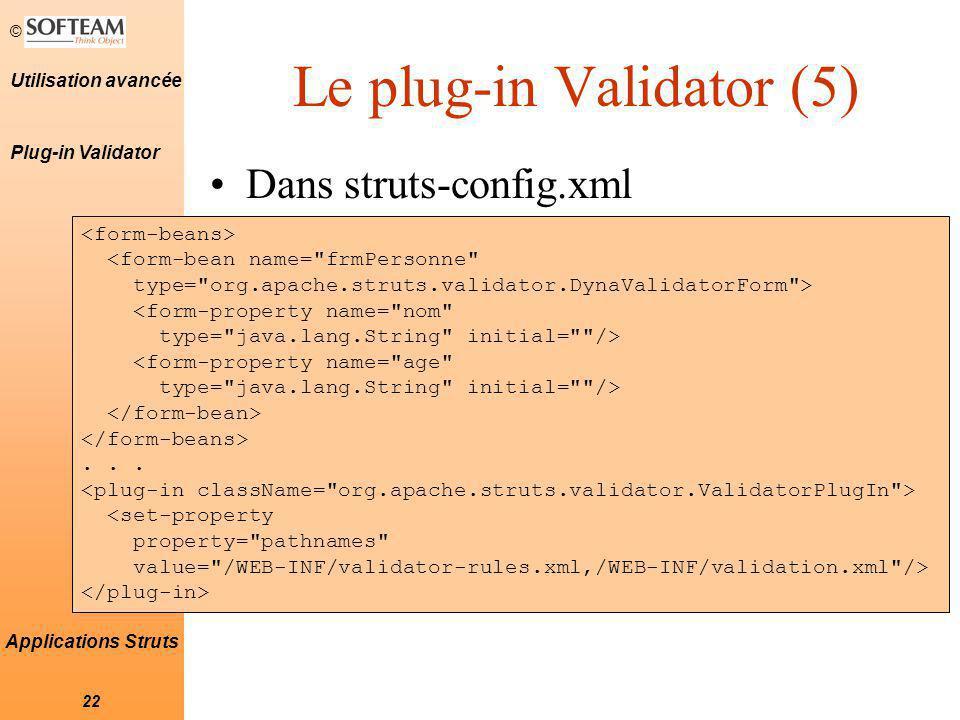 © 22 Utilisation avancée Applications Struts Le plug-in Validator (5) Dans struts-config.xml <form-bean name= frmPersonne type= org.apache.struts.validator.DynaValidatorForm > <form-property name= nom type= java.lang.String initial= /> <form-property name= age type= java.lang.String initial= />...