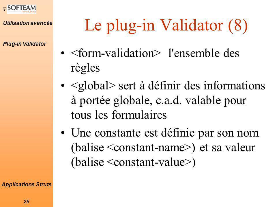 © 25 Utilisation avancée Applications Struts Le plug-in Validator (8) l ensemble des règles sert à définir des informations à portée globale, c.a.d.