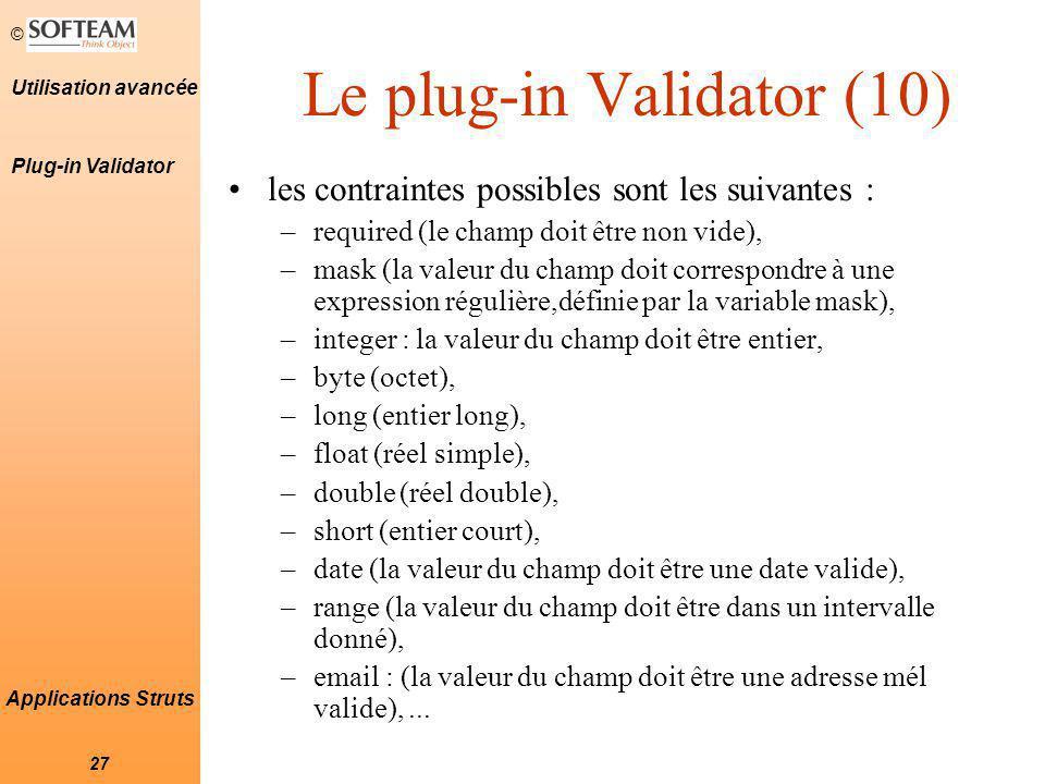 © 27 Utilisation avancée Applications Struts Le plug-in Validator (10) les contraintes possibles sont les suivantes : –required (le champ doit être non vide), –mask (la valeur du champ doit correspondre à une expression régulière,définie par la variable mask), –integer : la valeur du champ doit être entier, –byte (octet), –long (entier long), –float (réel simple), –double (réel double), –short (entier court), –date (la valeur du champ doit être une date valide), –range (la valeur du champ doit être dans un intervalle donné), –email : (la valeur du champ doit être une adresse mél valide),...