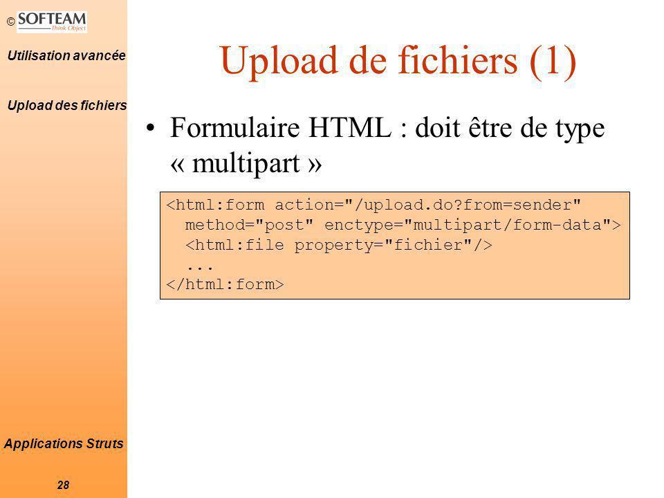 © 28 Utilisation avancée Applications Struts Upload de fichiers (1) Formulaire HTML : doit être de type « multipart » Upload des fichiers <html:form action= /upload.do?from=sender method= post enctype= multipart/form-data >...