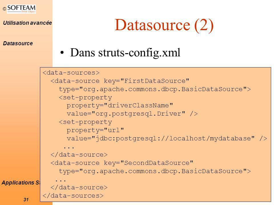 © 31 Utilisation avancée Applications Struts Datasource (2) Dans struts-config.xml <data-source key= FirstDataSource type= org.apache.commons.dbcp.BasicDataSource > <set-property property= driverClassName value= org.postgresql.Driver /> <set-property property= url value= jdbc:postgresql://localhost/mydatabase />...