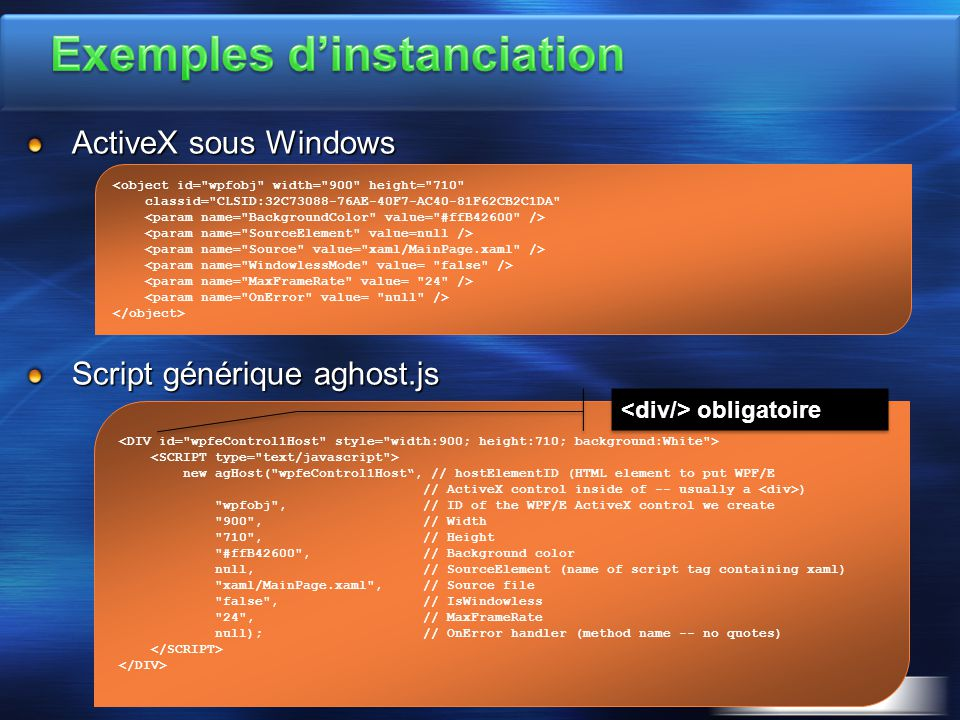 ActiveX sous Windows Script générique aghost.js new agHost( wpfeControl1Host , // hostElementID (HTML element to put WPF/E // ActiveX control inside of -- usually a ) wpfobj , // ID of the WPF/E ActiveX control we create 900 , // Width 710 , // Height #ffB42600 , // Background color null, // SourceElement (name of script tag containing xaml) xaml/MainPage.xaml , // Source file false , // IsWindowless 24 , // MaxFrameRate null); // OnError handler (method name -- no quotes) <object id= wpfobj width= 900 height= 710 classid= CLSID:32C73088-76AE-40F7-AC40-81F62CB2C1DA obligatoire