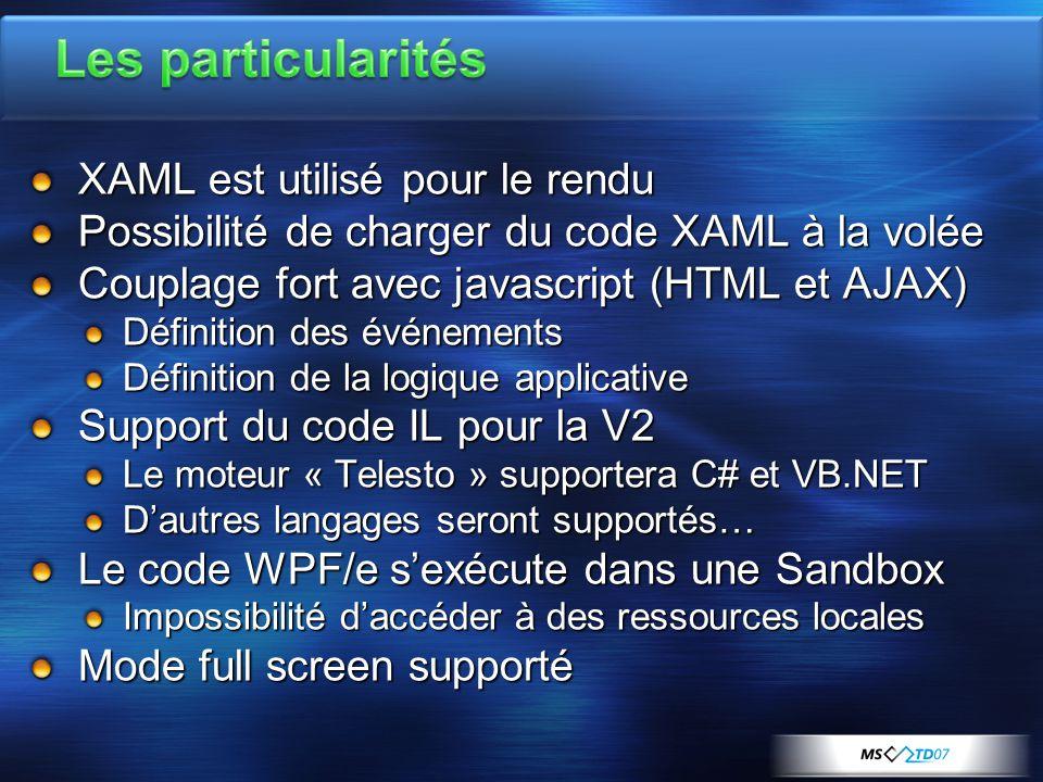 XAML est utilisé pour le rendu Possibilité de charger du code XAML à la volée Couplage fort avec javascript (HTML et AJAX) Définition des événements Définition de la logique applicative Support du code IL pour la V2 Le moteur « Telesto » supportera C# et VB.NET D'autres langages seront supportés… Le code WPF/e s'exécute dans une Sandbox Impossibilité d'accéder à des ressources locales Mode full screen supporté