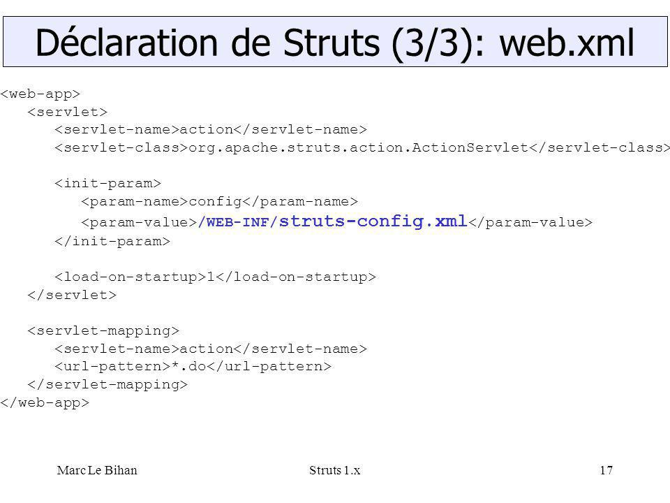 Marc Le BihanStruts 1.x17 action org.apache.struts.action.ActionServlet config /WEB-INF/ struts-config.xml 1 action *.do Déclaration de Struts (3/3): web.xml