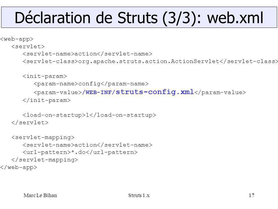 Marc Le BihanStruts 1.x17 action org.apache.struts.action.ActionServlet config /WEB-INF/ struts-config.xml 1 action *.do Déclaration de Struts (3/3):