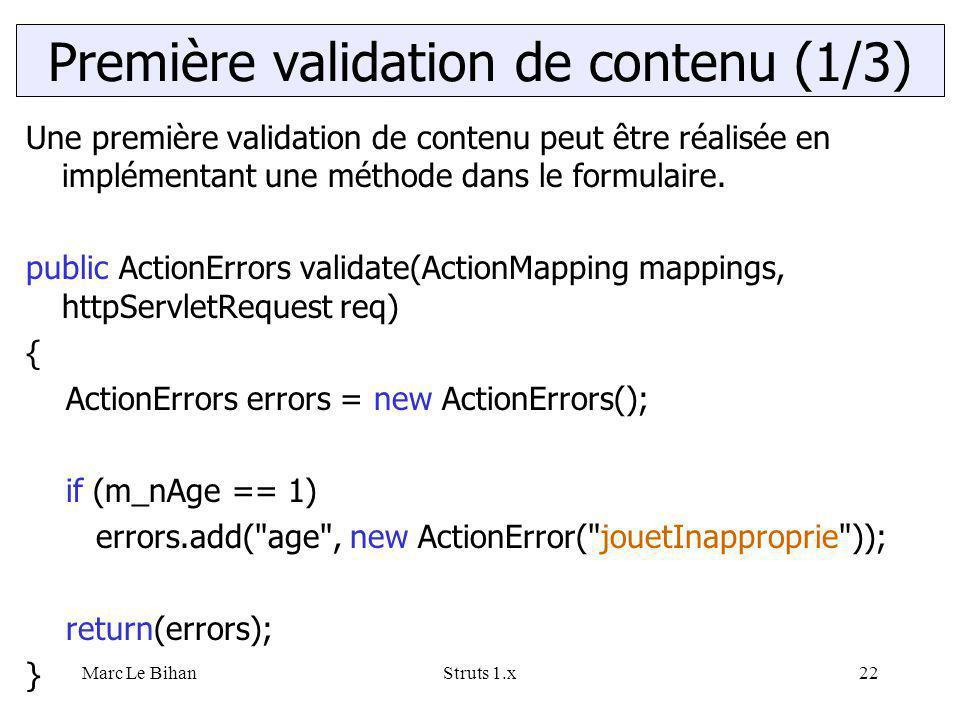 Marc Le BihanStruts 1.x22 Une première validation de contenu peut être réalisée en implémentant une méthode dans le formulaire. public ActionErrors va