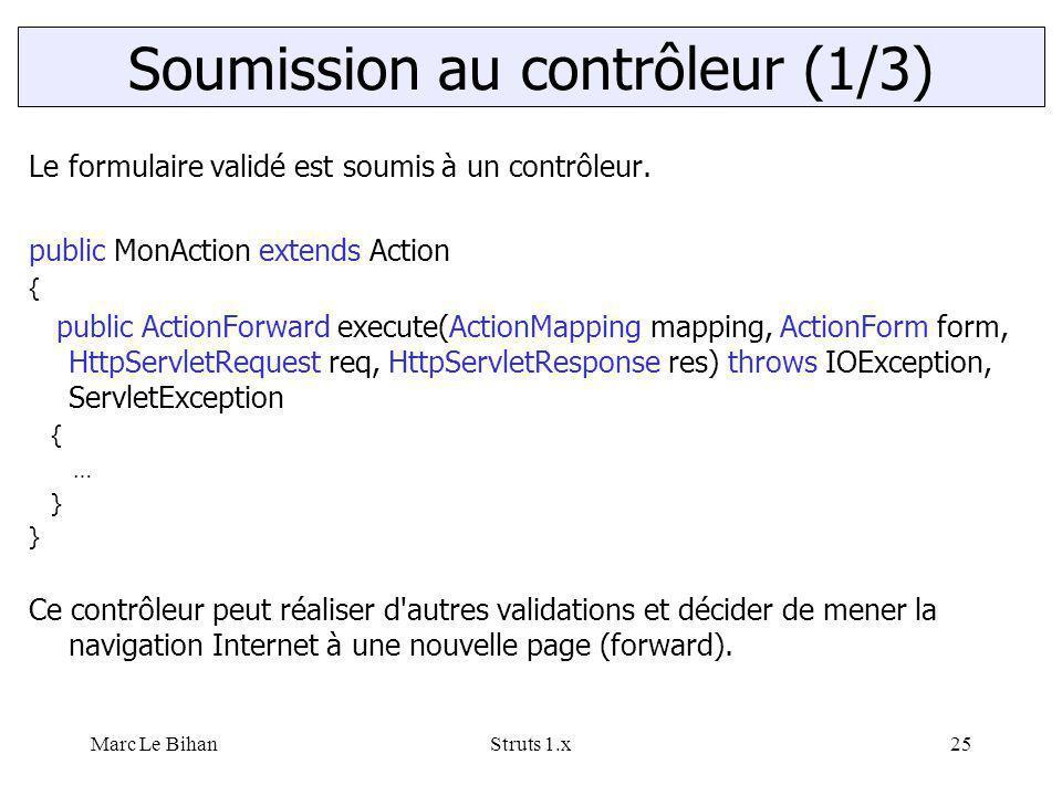 Marc Le BihanStruts 1.x25 Le formulaire validé est soumis à un contrôleur. public MonAction extends Action { public ActionForward execute(ActionMappin
