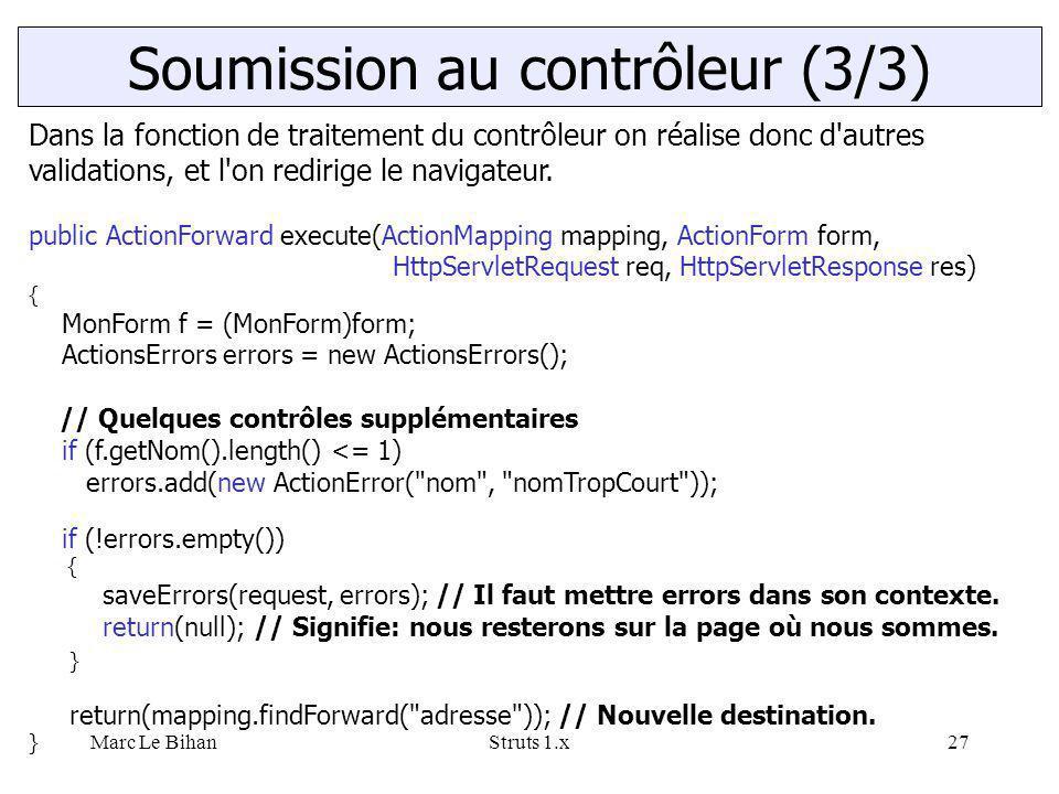 Marc Le BihanStruts 1.x27 Soumission au contrôleur (3/3) Dans la fonction de traitement du contrôleur on réalise donc d'autres validations, et l'on re