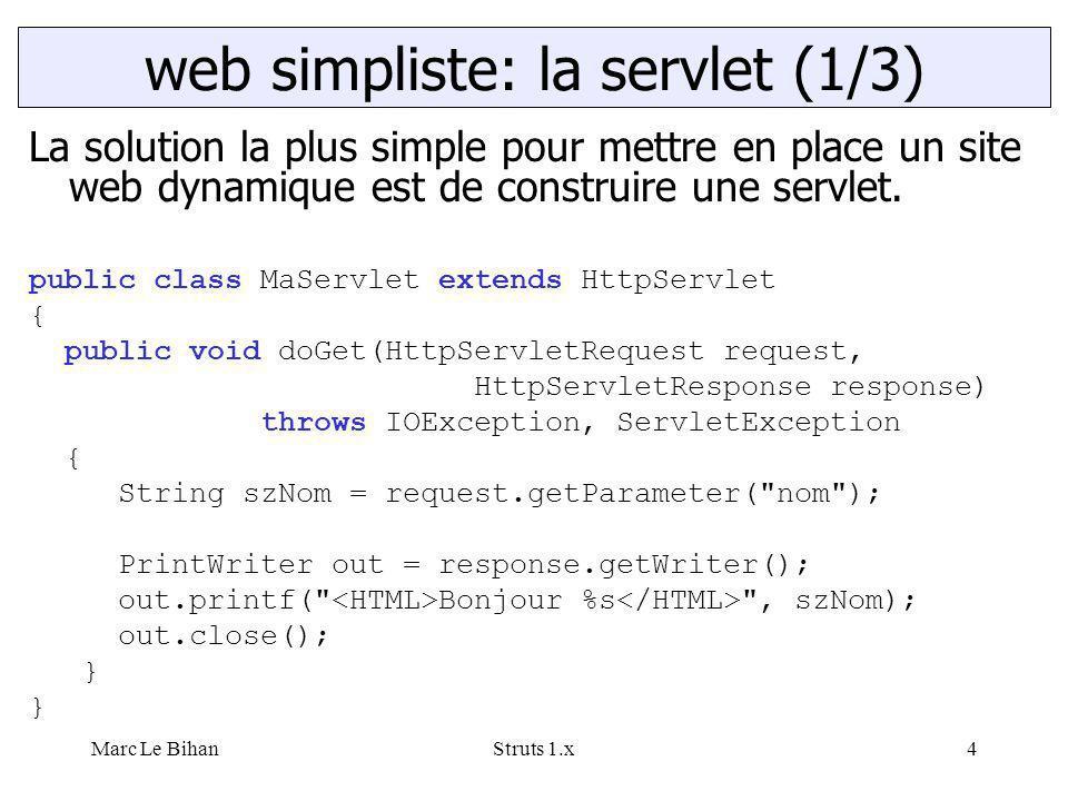 Marc Le BihanStruts 1.x4 La solution la plus simple pour mettre en place un site web dynamique est de construire une servlet. public class MaServlet e