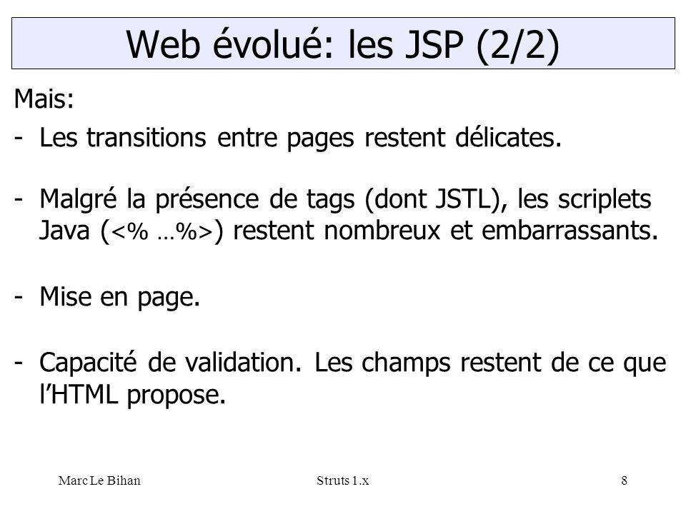 Marc Le BihanStruts 1.x8 Web évolué: les JSP (2/2) Mais: -Les transitions entre pages restent délicates. -Malgré la présence de tags (dont JSTL), les