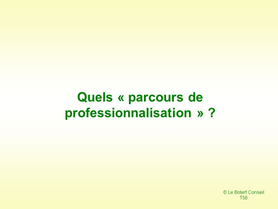 Quels « parcours de professionnalisation » ? © Le Boterf Conseil T58