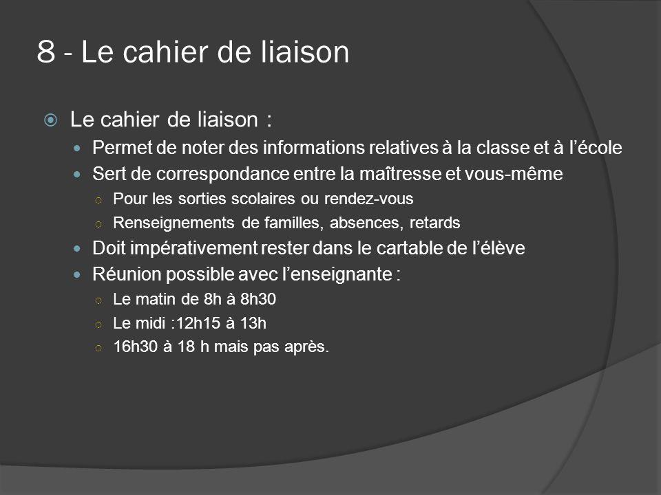 8 - Le cahier de liaison  Le cahier de liaison : Permet de noter des informations relatives à la classe et à l'école Sert de correspondance entre la