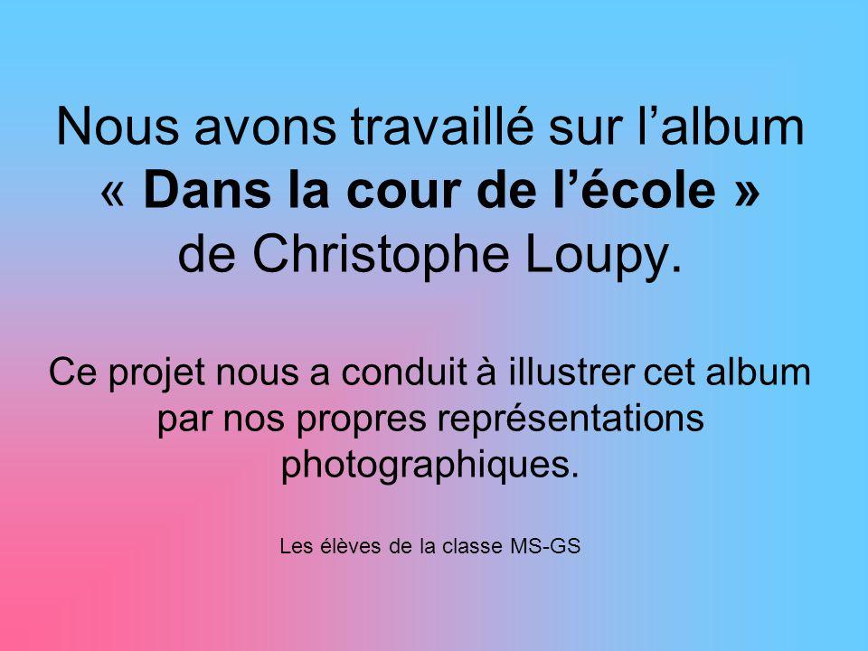 Nous avons travaillé sur l'album « Dans la cour de l'école » de Christophe Loupy.