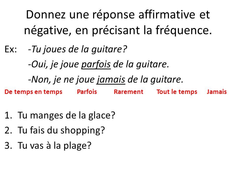 Donnez une réponse affirmative et négative, en précisant la fréquence. Ex: -Tu joues de la guitare? -Oui, je joue parfois de la guitare. -Non, je ne j