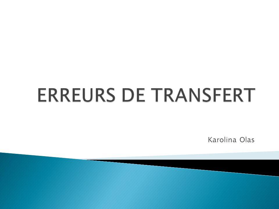 ERREURS DE TRANSFERT La distortion du message à transmettre.