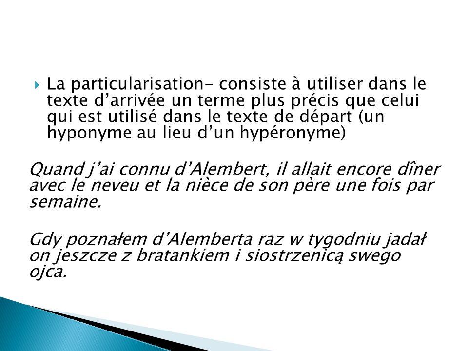  La particularisation- consiste à utiliser dans le texte d'arrivée un terme plus précis que celui qui est utilisé dans le texte de départ (un hyponym