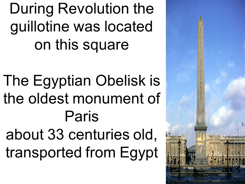 During Revolution the guillotine was located on this square The Egyptian Obelisk is the oldest monument of Paris about 33 centuries old, transported f