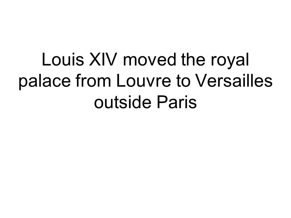 Louis XIV moved the royal palace from Louvre to Versailles outside Paris