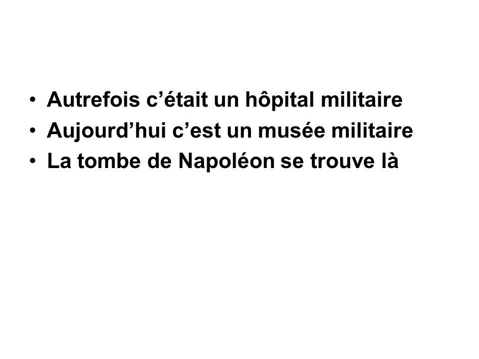 Autrefois c'était un hôpital militaire Aujourd'hui c'est un musée militaire La tombe de Napoléon se trouve là