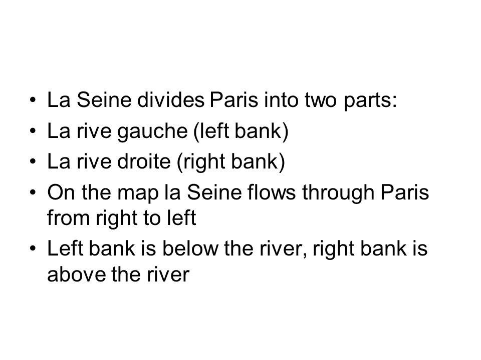 La Seine divides Paris into two parts: La rive gauche (left bank) La rive droite (right bank) On the map la Seine flows through Paris from right to left Left bank is below the river, right bank is above the river