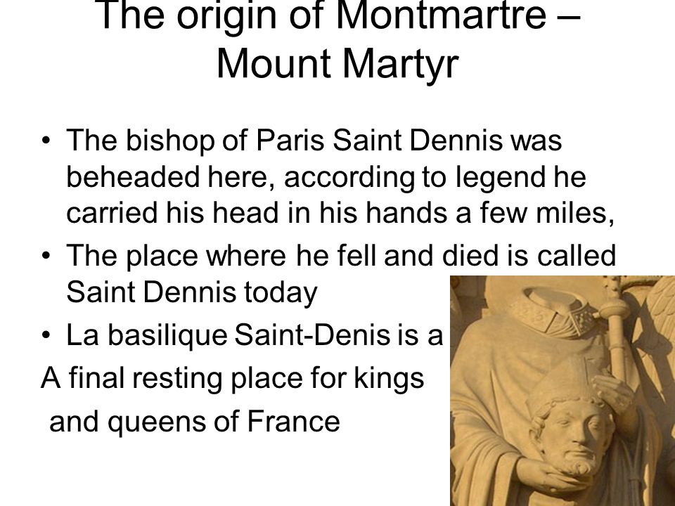 The origin of Montmartre – Mount Martyr The bishop of Paris Saint Dennis was beheaded here, according to legend he carried his head in his hands a few