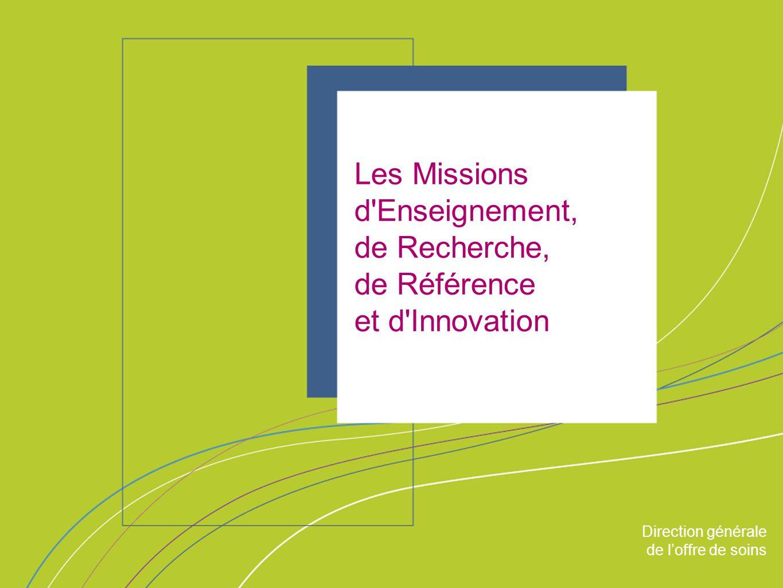 Direction générale de l'offre de soin ORGANISATION & MISSIONS Direction générale de l'offre de soins Les Missions d Enseignement, de Recherche, de Référence et d Innovation