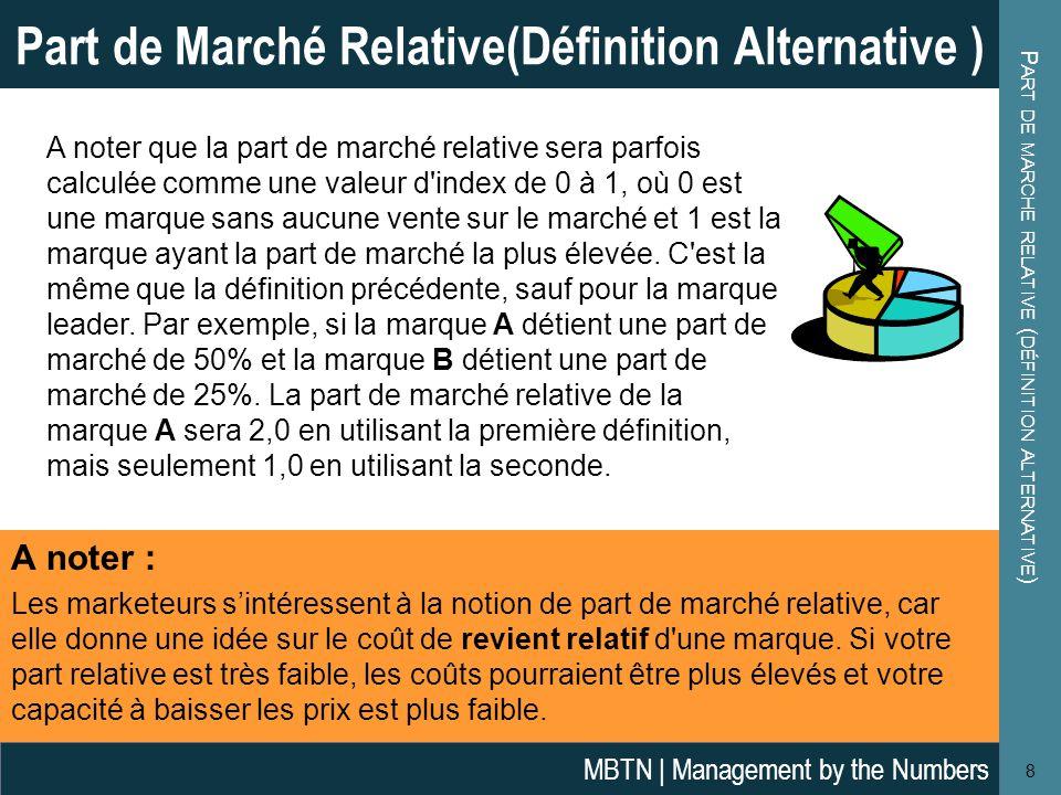 P ART DE MARCHE RELATIVE ( DÉFINITION ALTERNATIVE ) 8 Part de Marché Relative(Définition Alternative ) MBTN | Management by the Numbers A noter que la