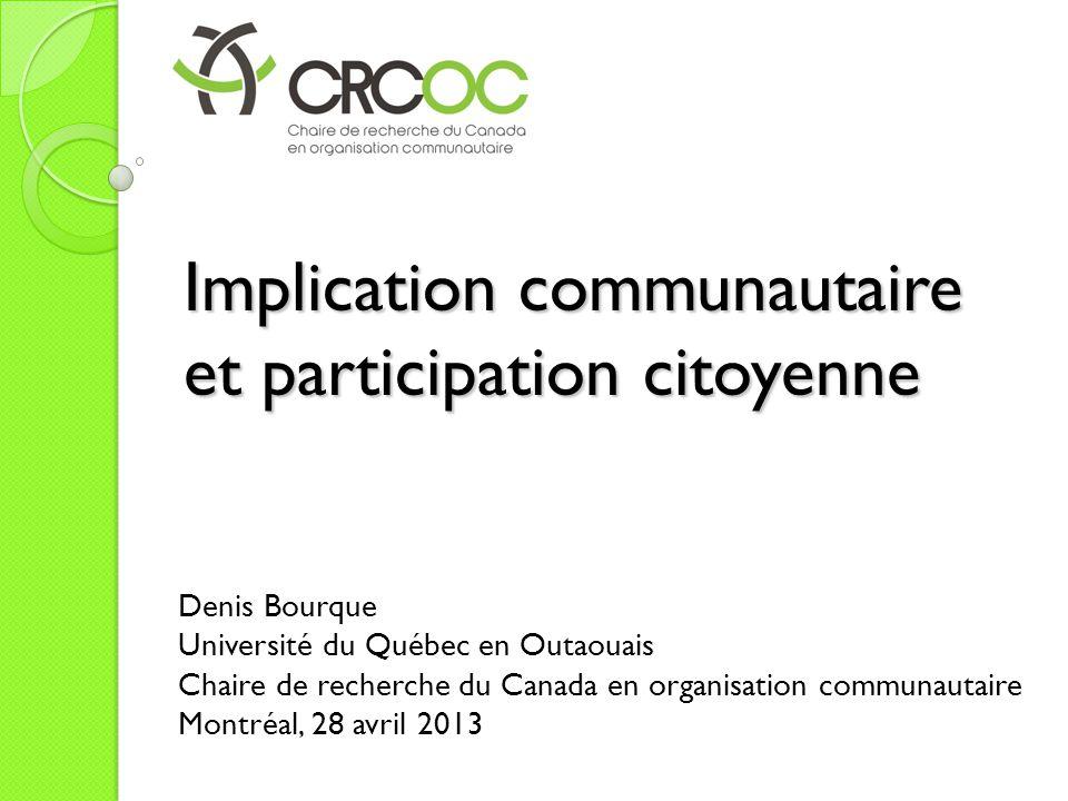 Implication communautaire et participation citoyenne Denis Bourque Université du Québec en Outaouais Chaire de recherche du Canada en organisation communautaire Montréal, 28 avril 2013
