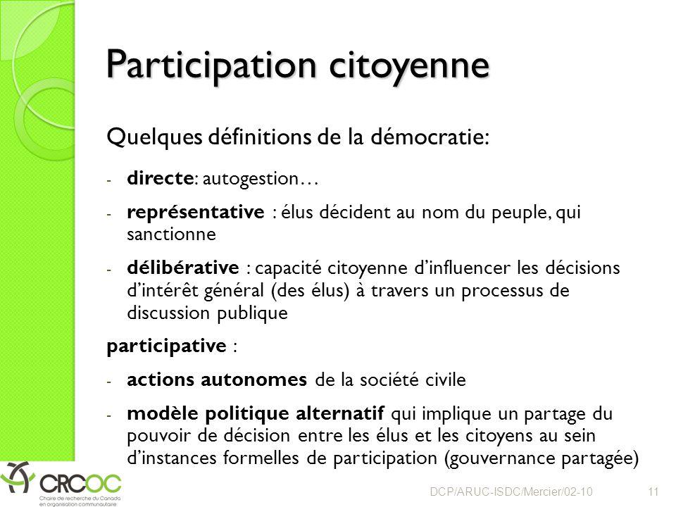 Participation citoyenne Quelques définitions de la démocratie: - directe: autogestion… - représentative : élus décident au nom du peuple, qui sanctionne - délibérative : capacité citoyenne d'influencer les décisions d'intérêt général (des élus) à travers un processus de discussion publique participative : - actions autonomes de la société civile - modèle politique alternatif qui implique un partage du pouvoir de décision entre les élus et les citoyens au sein d'instances formelles de participation (gouvernance partagée) DCP/ARUC-ISDC/Mercier/02-1011
