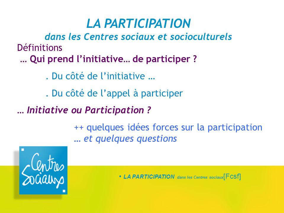 LA PARTICIPATION dans les Centres sociaux [Fcsf] LA PARTICIPATION dans les Centres sociaux et socioculturels Définitions … Qui prend l'initiative… de