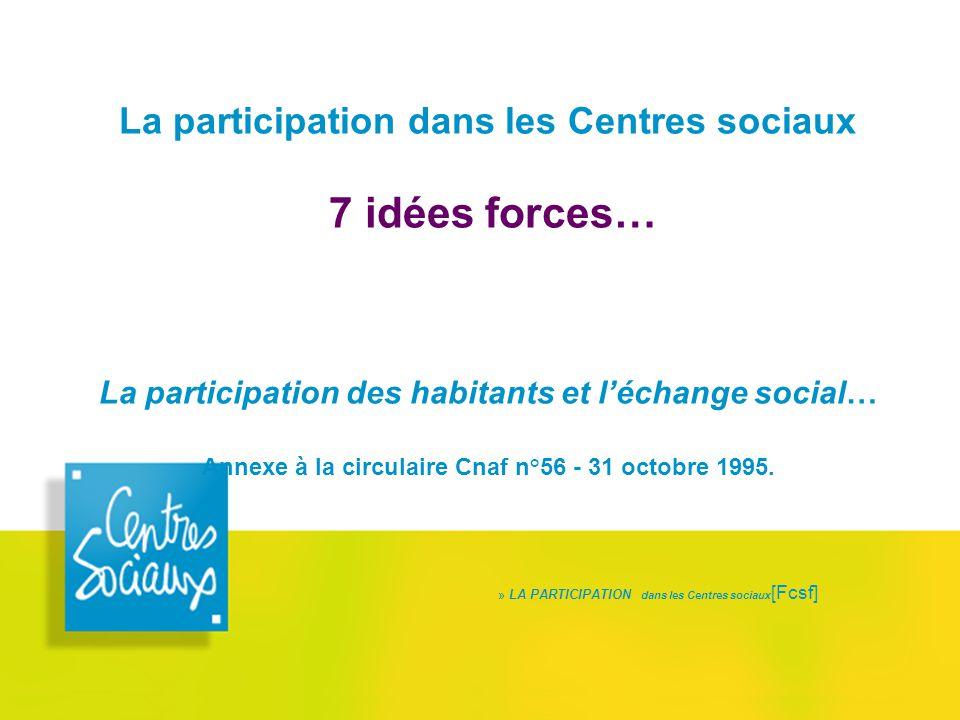 La participation dans les Centres sociaux 7 idées forces… La participation des habitants et l'échange social… Annexe à la circulaire Cnaf n°56 - 31 oc
