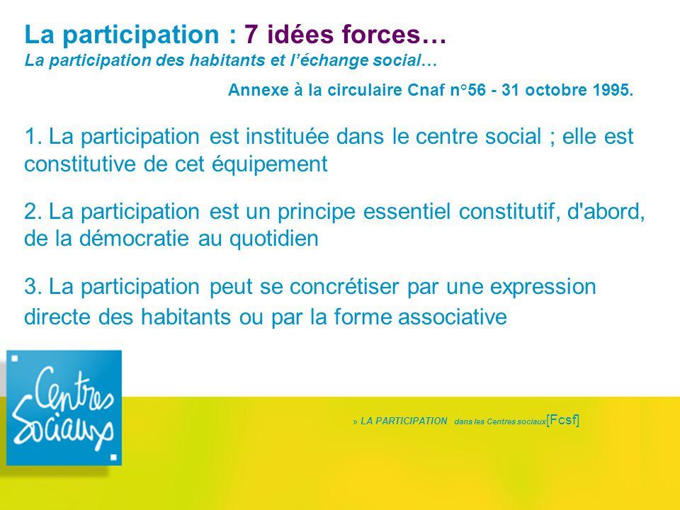 La participation : 7 idées forces… La participation des habitants et l'échange social… Annexe à la circulaire Cnaf n°56 - 31 octobre 1995. 1. La parti