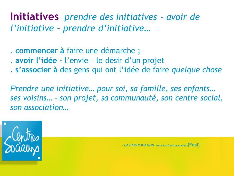 Initiatives – prendre des initiatives – avoir de l'initiative – prendre d'initiative…. commencer à faire une démarche ;. avoir l'idée - l'envie – le d