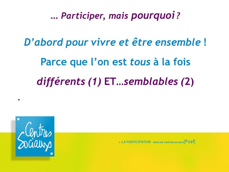 » LA PARTICIPATION dans les Centres sociaux [Fcsf] … Participer, mais pourquoi ? D'abord pour vivre et être ensemble ! Parce que l'on est tous à la fo