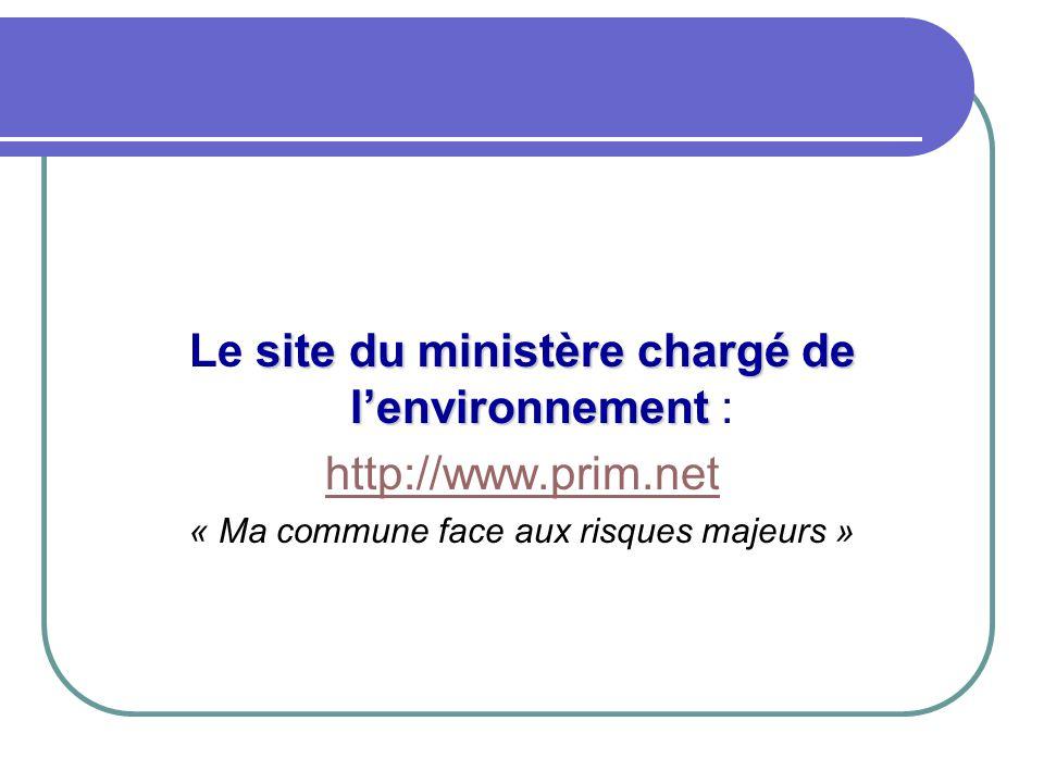 site du ministère chargé de l'environnement Le site du ministère chargé de l'environnement : http://www.prim.net « Ma commune face aux risques majeurs