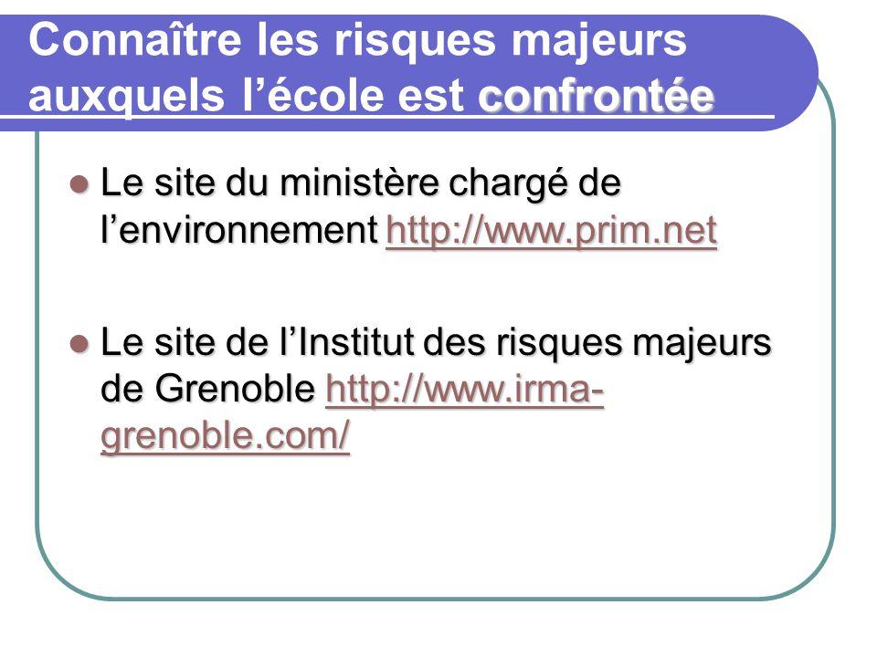 confrontée Connaître les risques majeurs auxquels l'école est confrontée Le site du ministère chargé de l'environnement http://www.prim.net Le site du ministère chargé de l'environnement http://www.prim.nethttp://www.prim.net Le site de l'Institut des risques majeurs de Grenoble http://www.irma- grenoble.com/ Le site de l'Institut des risques majeurs de Grenoble http://www.irma- grenoble.com/http://www.irma- grenoble.com/http://www.irma- grenoble.com/
