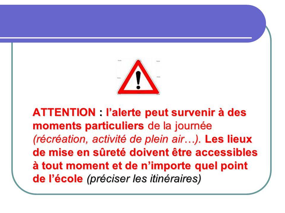 ATTENTION : l'alerte peut survenir à des moments particuliers de la journée (récréation, activité de plein air…). Les lieux de mise en sûreté doivent